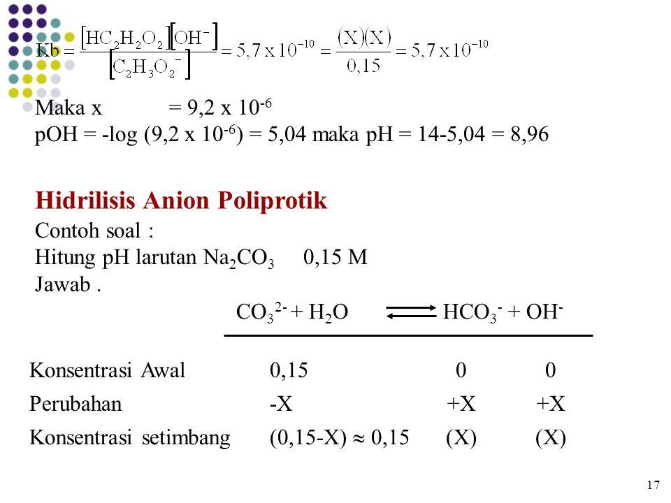 17 Maka x= 9,2 x 10 -6 pOH = -log (9,2 x 10 -6 ) = 5,04 maka pH = 14-5,04 = 8,96 Hidrilisis Anion Poliprotik Contoh soal : Hitung pH larutan Na 2 CO 3