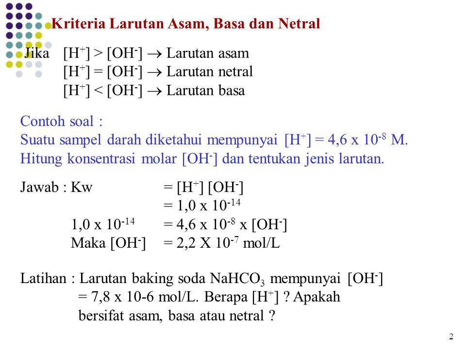 Kriteria Larutan Asam, Basa dan Netral [H + ] > [OH - ]  Larutan asam [H + ] = [OH - ]  Larutan netral [H + ] < [OH - ]  Larutan basa Jika Contoh s