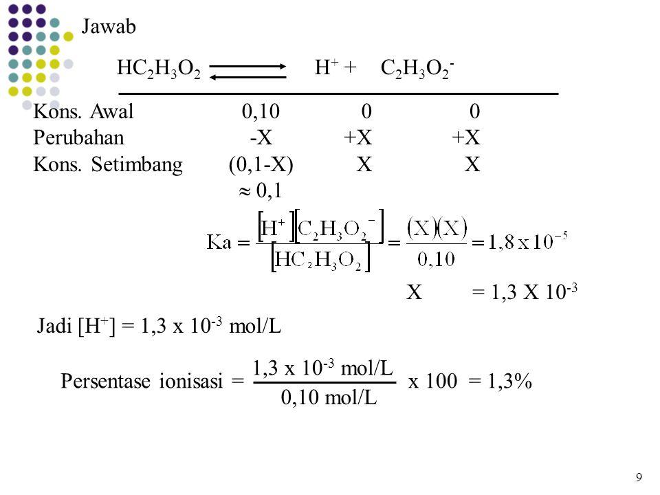 Jawab HC 2 H 3 O 2 H + + C 2 H 3 O 2 - Kons. Awal Perubahan Kons. Setimbang 0,10 -X (0,1-X)  0,1 0 +X X 0 +X X X= 1,3 X 10 -3 Jadi [H + ] = 1,3 x 10