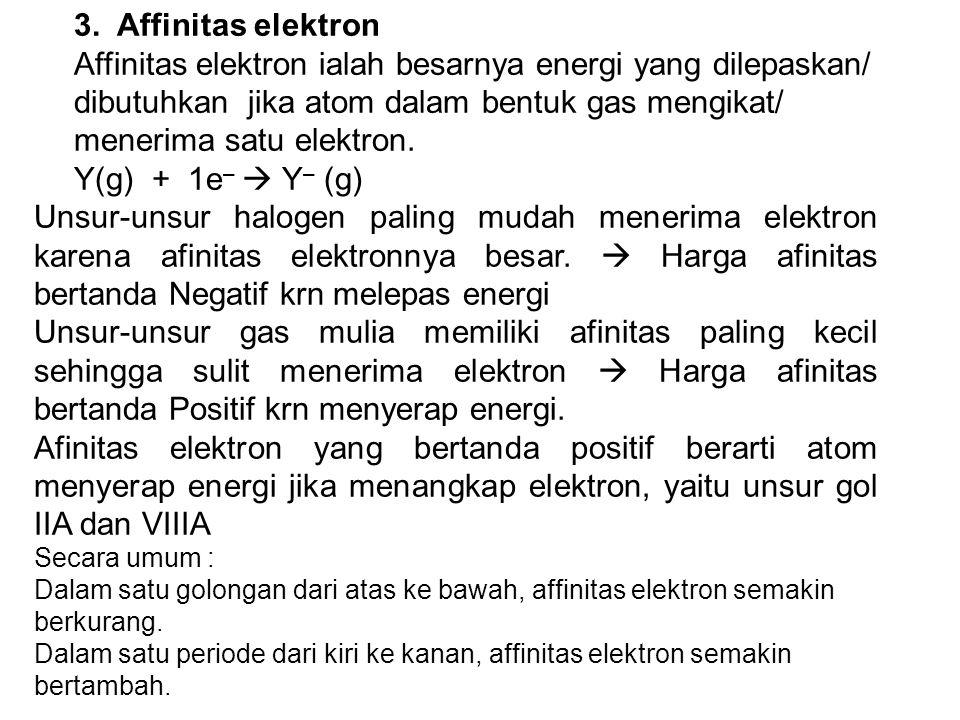 3. Affinitas elektron Affinitas elektron ialah besarnya energi yang dilepaskan/ dibutuhkan jika atom dalam bentuk gas mengikat/ menerima satu elektron