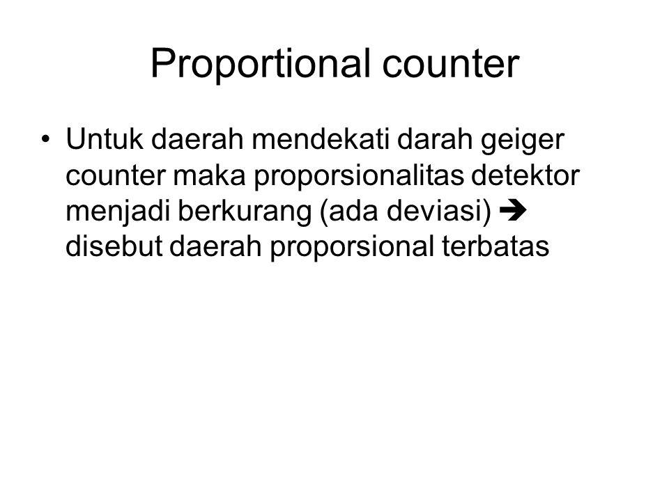 Proportional counter Untuk daerah mendekati darah geiger counter maka proporsionalitas detektor menjadi berkurang (ada deviasi)  disebut daerah proporsional terbatas