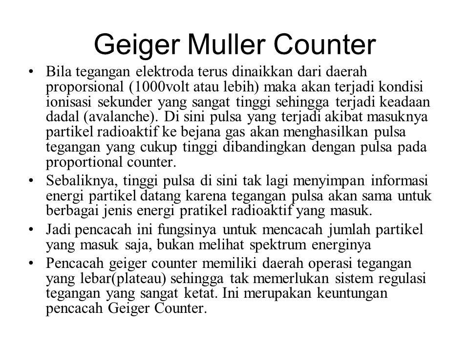 Geiger Muller Counter Bila tegangan elektroda terus dinaikkan dari daerah proporsional (1000volt atau lebih) maka akan terjadi kondisi ionisasi sekunder yang sangat tinggi sehingga terjadi keadaan dadal (avalanche).