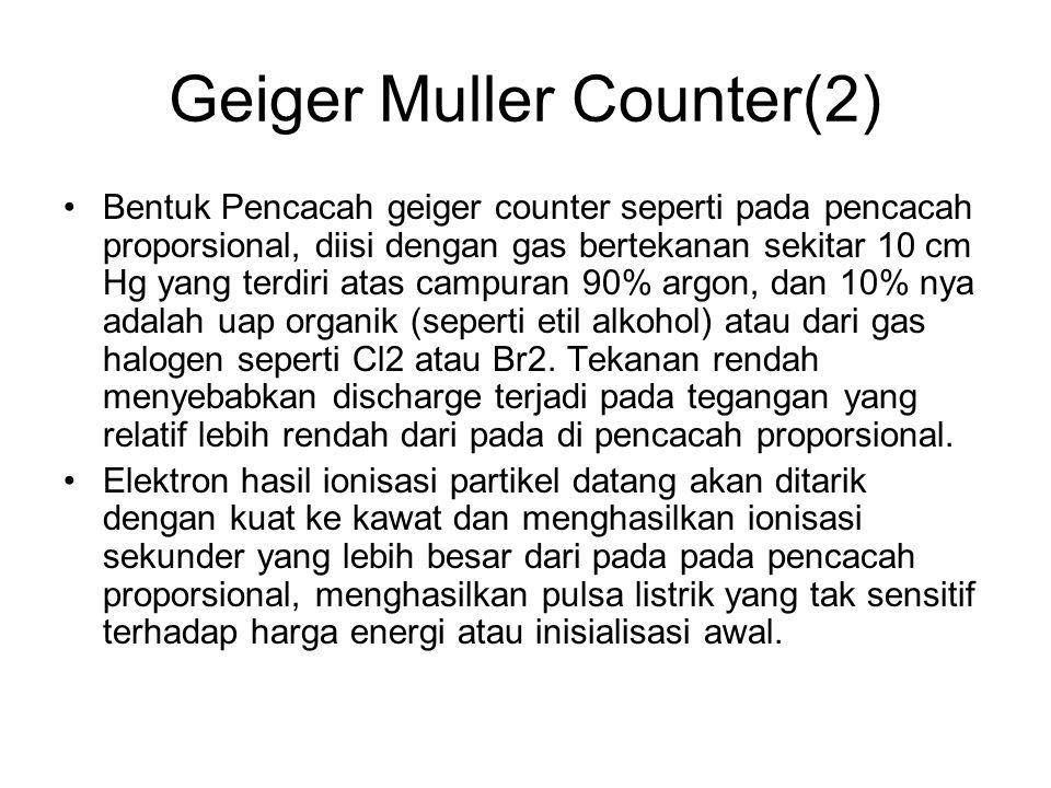 Geiger Muller Counter(2) Bentuk Pencacah geiger counter seperti pada pencacah proporsional, diisi dengan gas bertekanan sekitar 10 cm Hg yang terdiri atas campuran 90% argon, dan 10% nya adalah uap organik (seperti etil alkohol) atau dari gas halogen seperti Cl2 atau Br2.