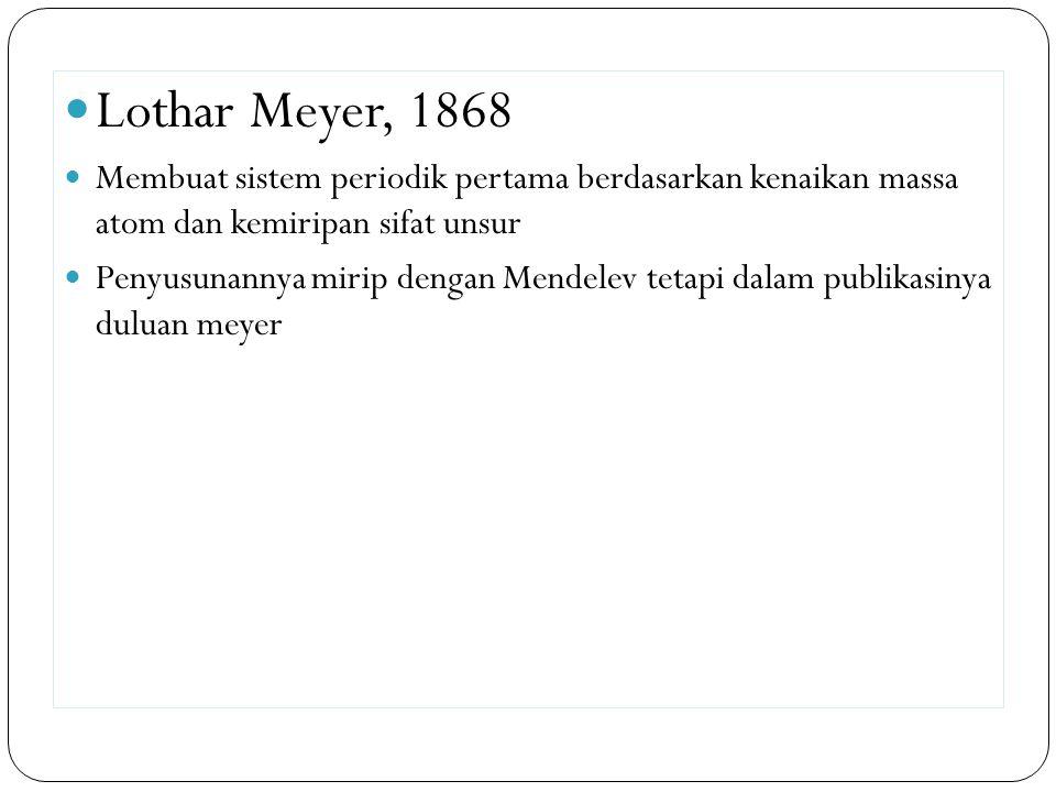 Lothar Meyer, 1868 Membuat sistem periodik pertama berdasarkan kenaikan massa atom dan kemiripan sifat unsur Penyusunannya mirip dengan Mendelev tetap