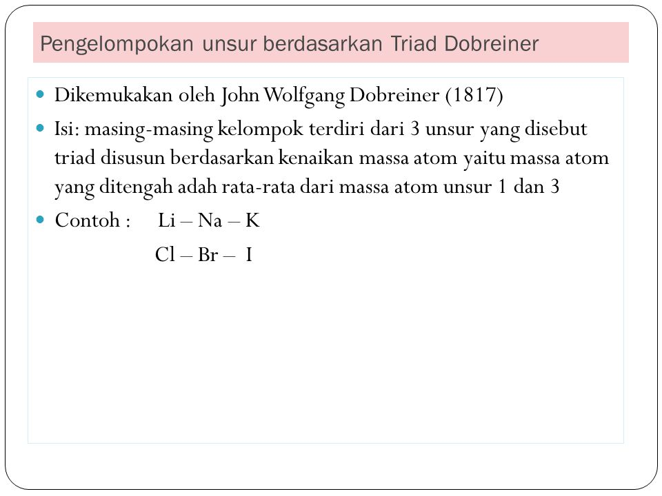 Pengelompokan unsur berdasarkan Hukum Oktaf Dikemukakan oleh Newlands (1864) Dasar : kenaikan massa atom relatifnya Isi : mengemukakan bahwa unsur ke -8 mempunyai kemiripan sifat dengan unsur ke-1,unsur ke -9 mempunyai kemiripan sifat dengan unsur ke-2 demikian seterusnya.