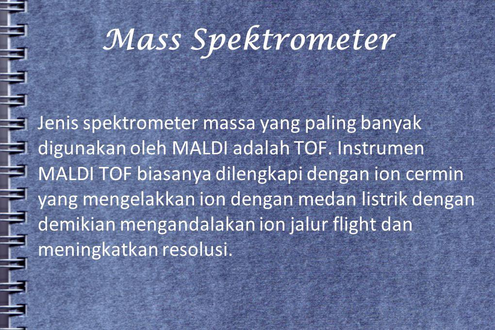 Mass Spektrometer Jenis spektrometer massa yang paling banyak digunakan oleh MALDI adalah TOF. Instrumen MALDI TOF biasanya dilengkapi dengan ion cerm