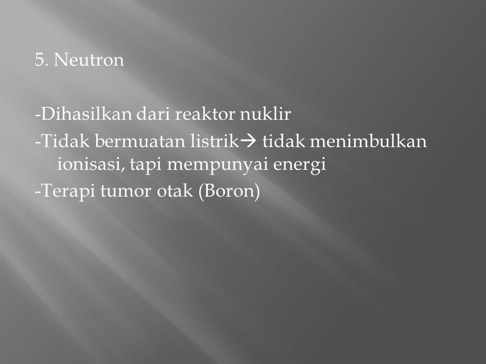 5. Neutron -Dihasilkan dari reaktor nuklir -Tidak bermuatan listrik  tidak menimbulkan ionisasi, tapi mempunyai energi -Terapi tumor otak (Boron)