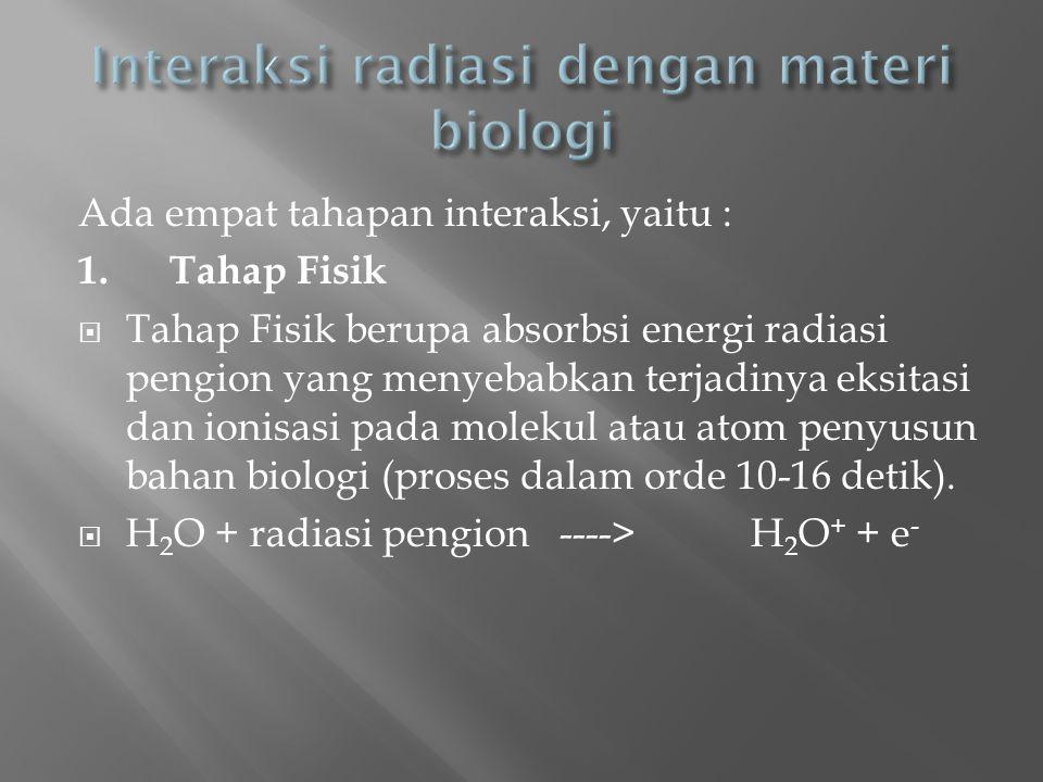 Ada empat tahapan interaksi, yaitu : 1. Tahap Fisik  Tahap Fisik berupa absorbsi energi radiasi pengion yang menyebabkan terjadinya eksitasi dan ioni