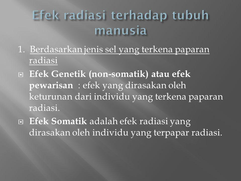 1. Berdasarkan jenis sel yang terkena paparan radiasi  Efek Genetik (non-somatik) atau efek pewarisan : efek yang dirasakan oleh keturunan dari indiv