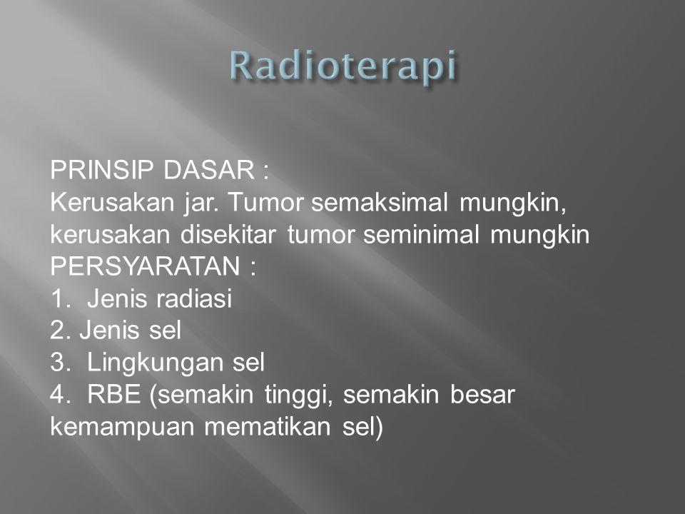 PRINSIP DASAR : Kerusakan jar. Tumor semaksimal mungkin, kerusakan disekitar tumor seminimal mungkin PERSYARATAN : 1. Jenis radiasi 2. Jenis sel 3. Li
