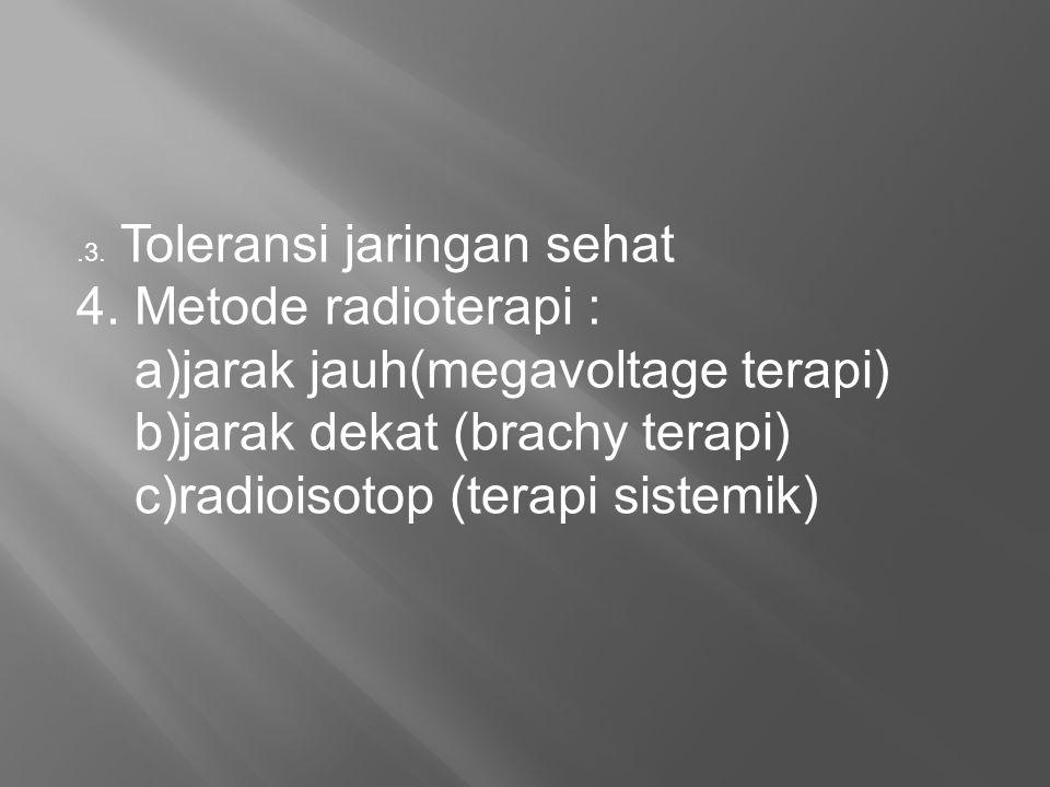 .3. Toleransi jaringan sehat 4. Metode radioterapi : a)jarak jauh(megavoltage terapi) b)jarak dekat (brachy terapi) c)radioisotop (terapi sistemik)