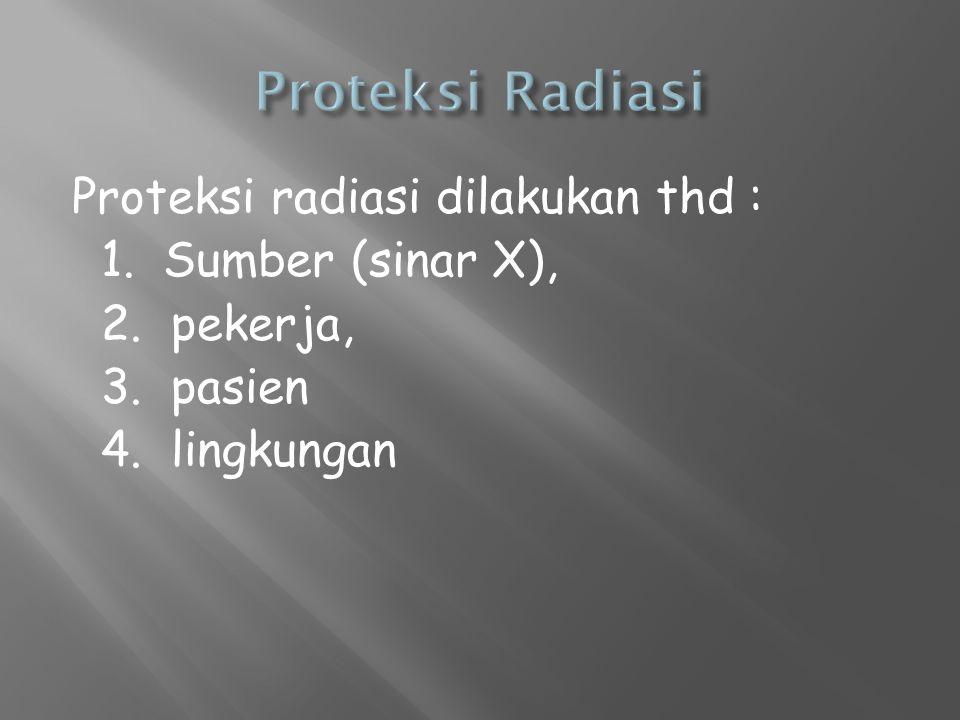Proteksi radiasi dilakukan thd : 1. Sumber (sinar X), 2. pekerja, 3. pasien 4. lingkungan