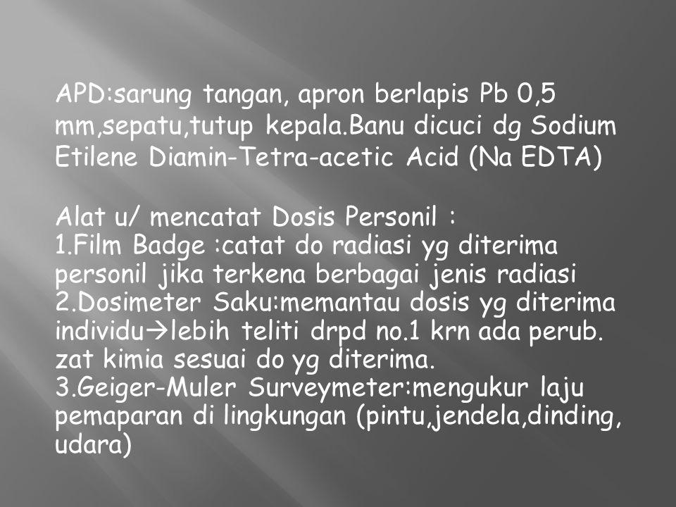 APD:sarung tangan, apron berlapis Pb 0,5 mm,sepatu,tutup kepala.Banu dicuci dg Sodium Etilene Diamin-Tetra-acetic Acid (Na EDTA) Alat u/ mencatat Dosi