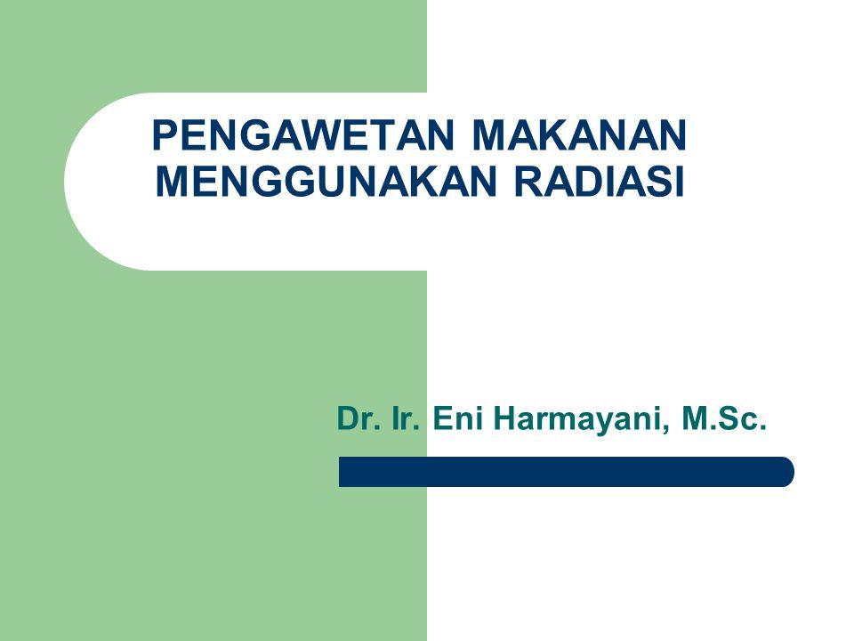 PENGAWETAN MAKANAN MENGGUNAKAN RADIASI Dr. Ir. Eni Harmayani, M.Sc.