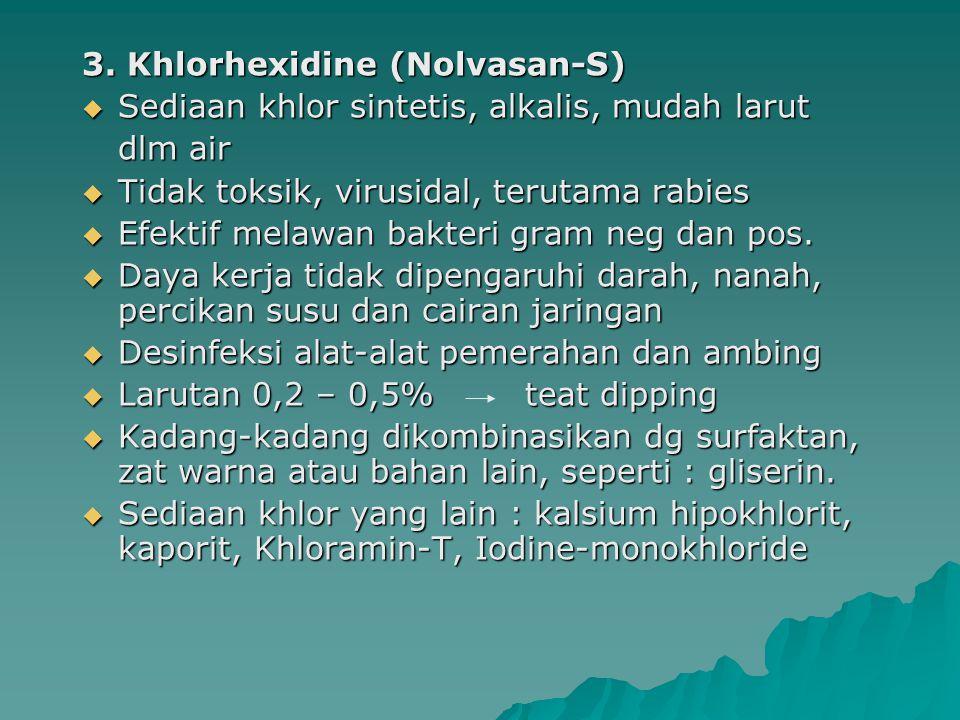 3. Khlorhexidine (Nolvasan-S)  Sediaan khlor sintetis, alkalis, mudah larut dlm air  Tidak toksik, virusidal, terutama rabies  Efektif melawan bakt