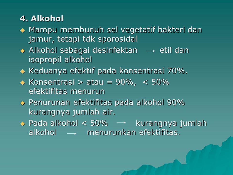 4. Alkohol  Mampu membunuh sel vegetatif bakteri dan jamur, tetapi tdk sporosidal  Alkohol sebagai desinfektan etil dan isopropil alkohol  Keduanya