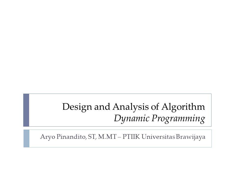 Design and Analysis of Algorithm Dynamic Programming Aryo Pinandito, ST, M.MT – PTIIK Universitas Brawijaya