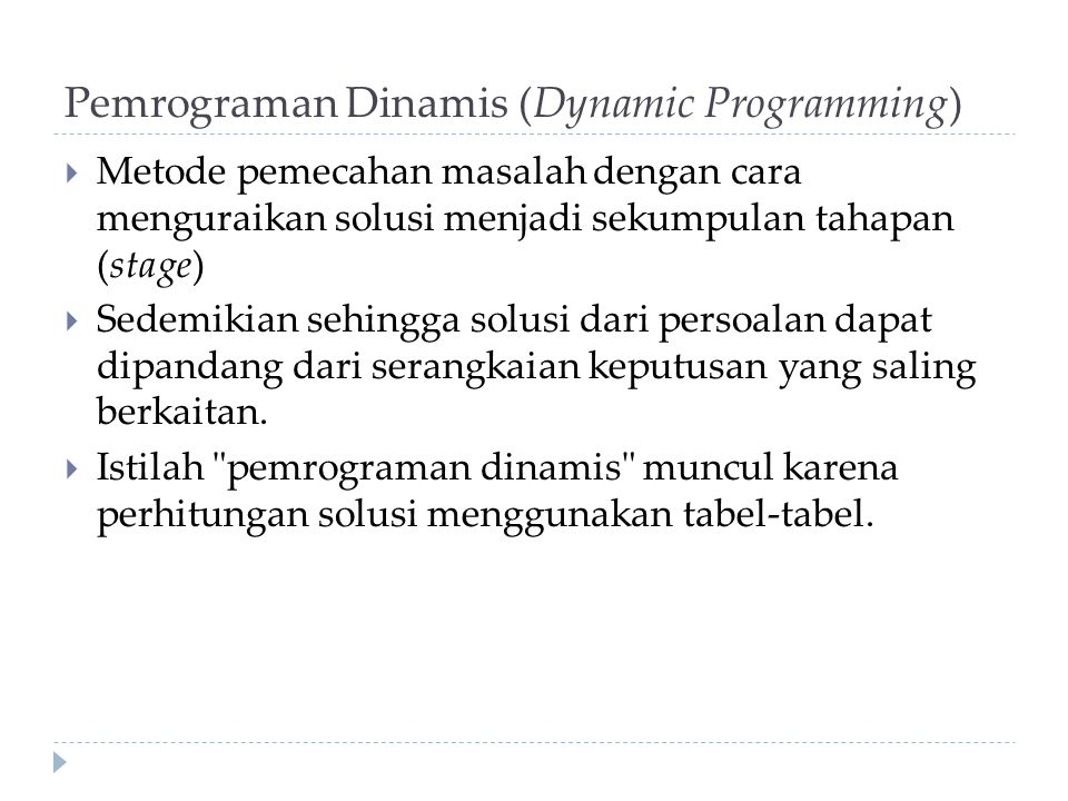 Pemrograman Dinamis (Dynamic Programming)  Metode pemecahan masalah dengan cara menguraikan solusi menjadi sekumpulan tahapan (stage)  Sedemikian se