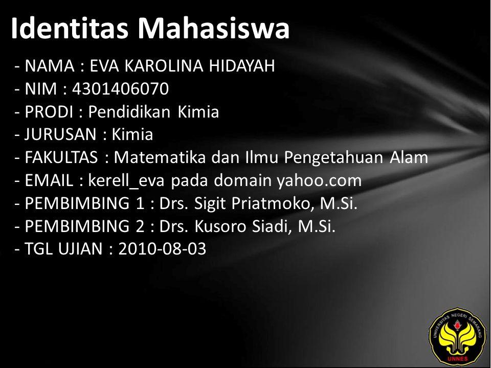 Identitas Mahasiswa - NAMA : EVA KAROLINA HIDAYAH - NIM : 4301406070 - PRODI : Pendidikan Kimia - JURUSAN : Kimia - FAKULTAS : Matematika dan Ilmu Pengetahuan Alam - EMAIL : kerell_eva pada domain yahoo.com - PEMBIMBING 1 : Drs.