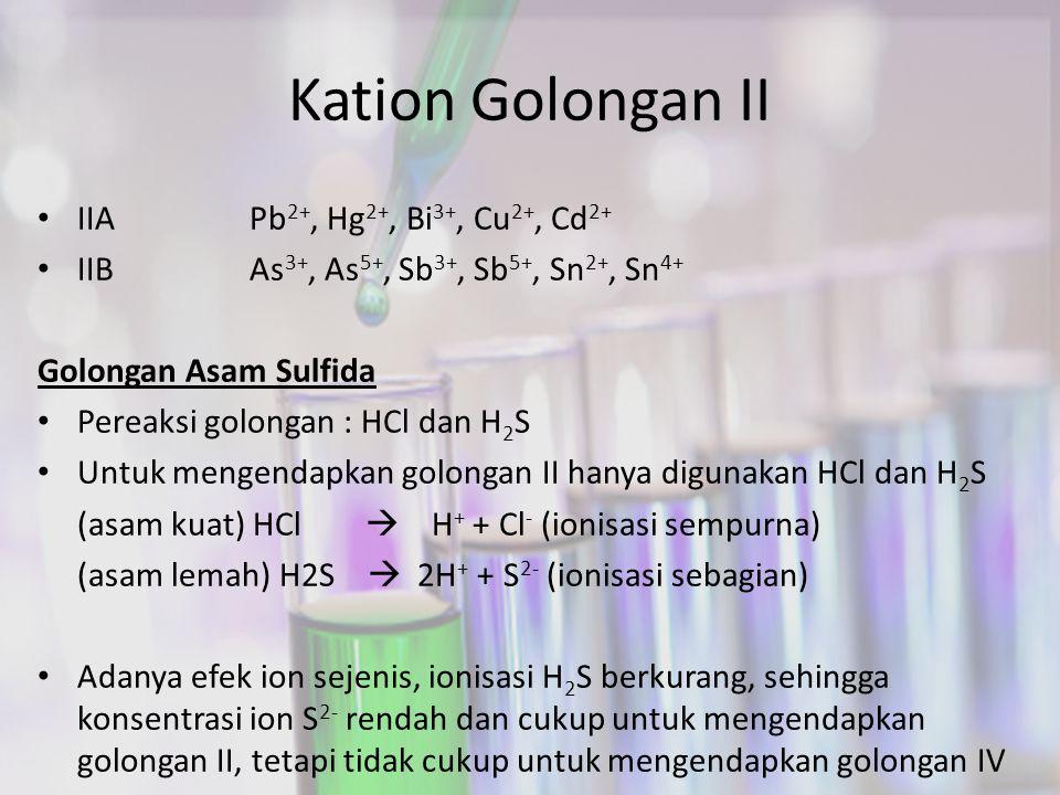 Kation Golongan II IIAPb 2+, Hg 2+, Bi 3+, Cu 2+, Cd 2+ IIBAs 3+, As 5+, Sb 3+, Sb 5+, Sn 2+, Sn 4+ Golongan Asam Sulfida Pereaksi golongan : HCl dan