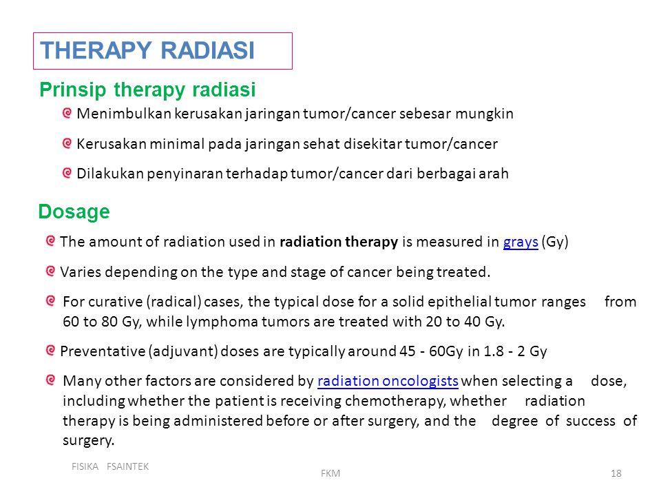 FISIKA FSAINTEK FKM18 THERAPY RADIASI Menimbulkan kerusakan jaringan tumor/cancer sebesar mungkin Kerusakan minimal pada jaringan sehat disekitar tumo
