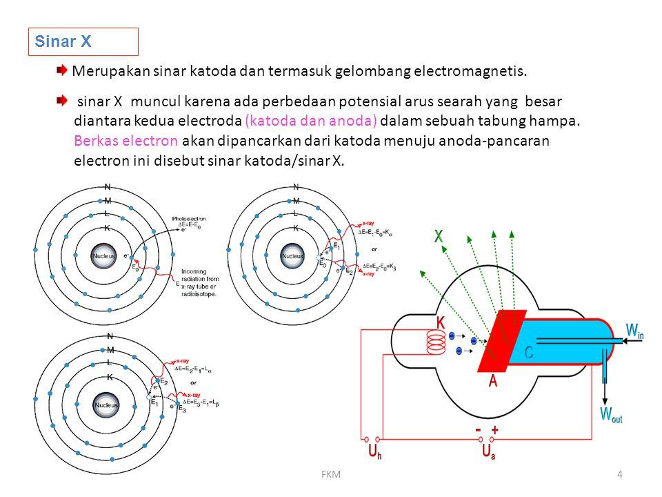 FKM4 Sinar X Merupakan sinar katoda dan termasuk gelombang electromagnetis. sinar X muncul karena ada perbedaan potensial arus searah yang besar diant