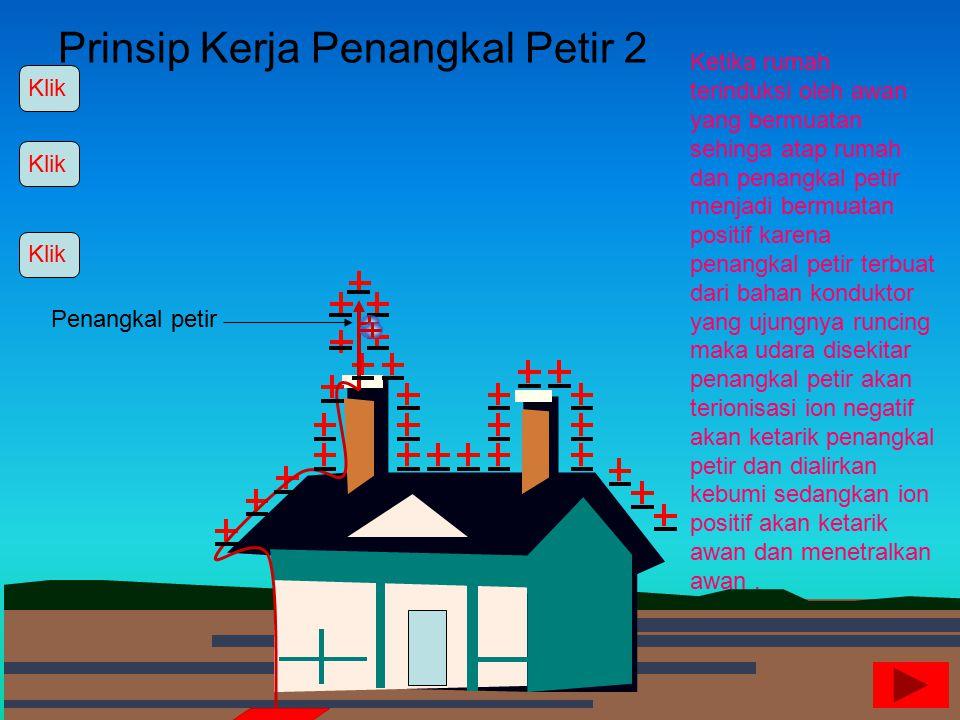 Prinsip Kerja Penangkal Petir 1 Ketika rumah terinduksi oleh awan yang bermuatan sehinga atap rumah menjadi bermuatan positif maka muatan – muatan neg