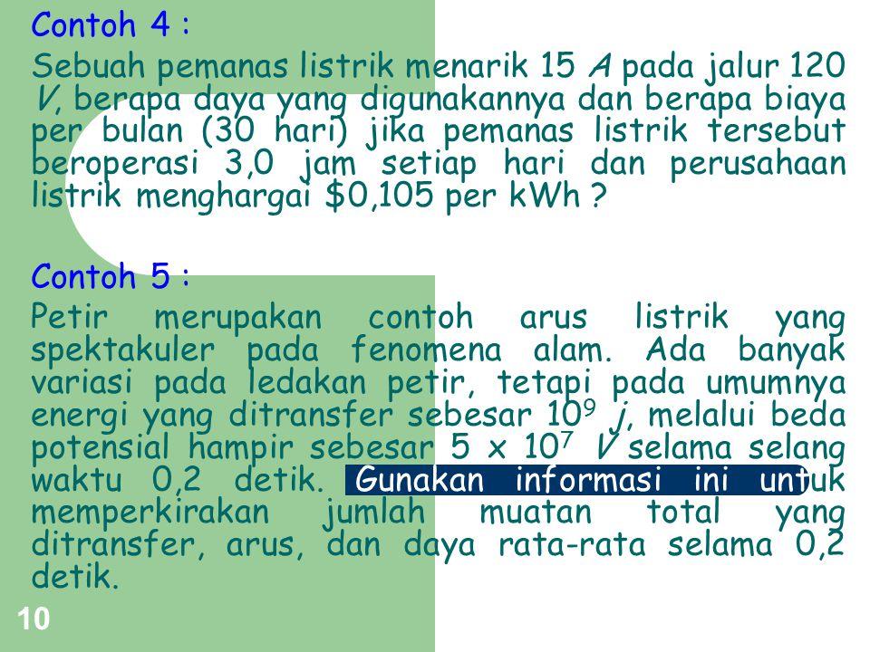 10 Contoh 4 : Sebuah pemanas listrik menarik 15 A pada jalur 120 V, berapa daya yang digunakannya dan berapa biaya per bulan (30 hari) jika pemanas li
