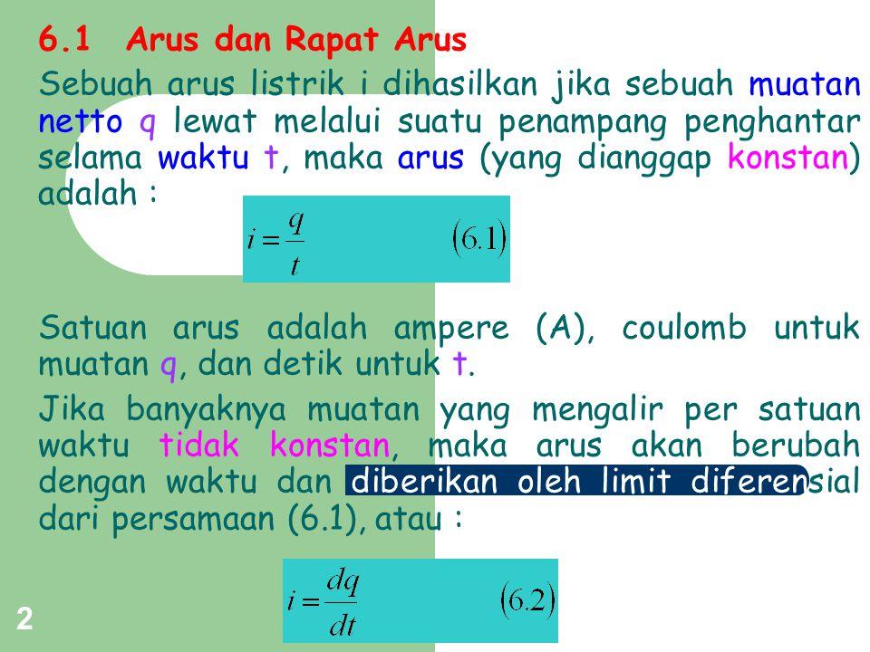 2 6.1Arus dan Rapat Arus Sebuah arus listrik i dihasilkan jika sebuah muatan netto q lewat melalui suatu penampang penghantar selama waktu t, maka aru