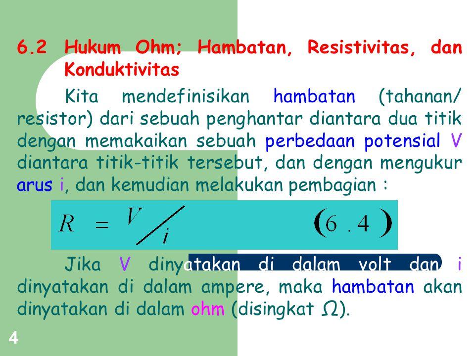 5 Resistivitas (ρ) didefinisikan dari : Satuan SI dari ρ adalah Ω.m Konduktivitas (σ) adalah kebalikan dari resistivitas, diberikan oleh : Satuan SI dari σ adalah (Ω.m) -1