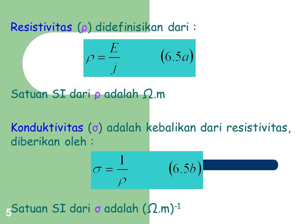 5 Resistivitas (ρ) didefinisikan dari : Satuan SI dari ρ adalah Ω.m Konduktivitas (σ) adalah kebalikan dari resistivitas, diberikan oleh : Satuan SI d