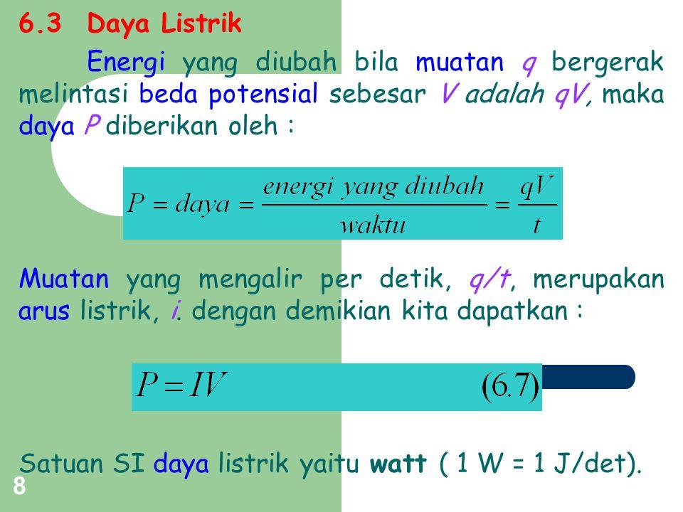 8 6.3Daya Listrik Energi yang diubah bila muatan q bergerak melintasi beda potensial sebesar V adalah qV, maka daya P diberikan oleh : Muatan yang men