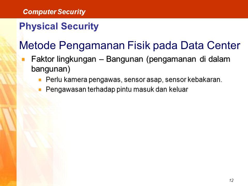 12 Computer Security Physical Security Metode Pengamanan Fisik pada Data Center Faktor lingkungan – Bangunan (pengamanan di dalam bangunan) Perlu kamera pengawas, sensor asap, sensor kebakaran.