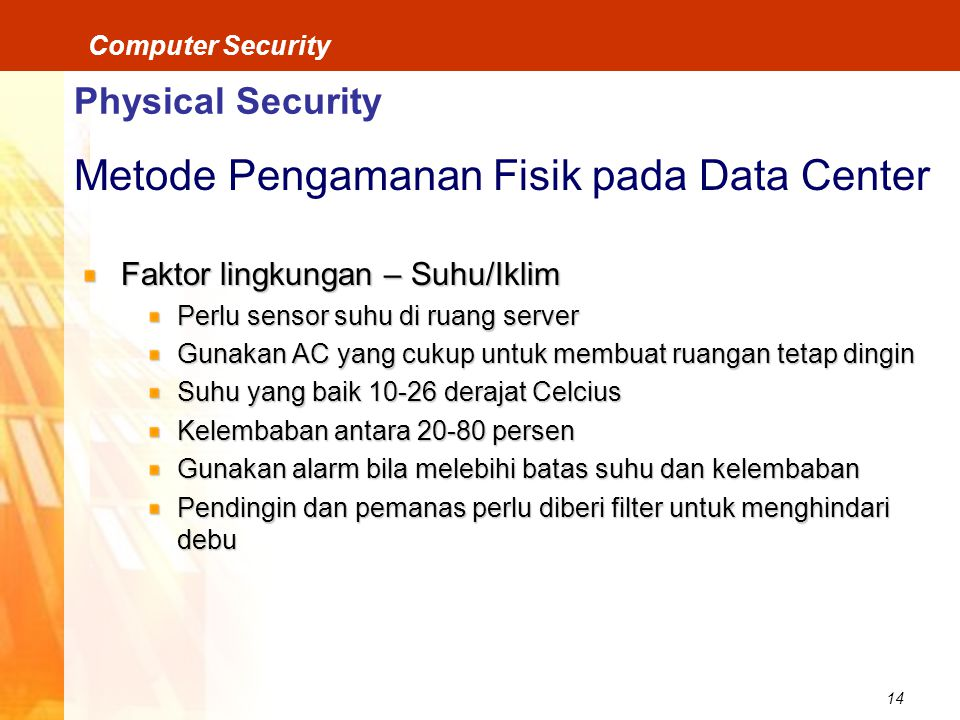 14 Computer Security Physical Security Metode Pengamanan Fisik pada Data Center Faktor lingkungan – Suhu/Iklim Perlu sensor suhu di ruang server Gunak