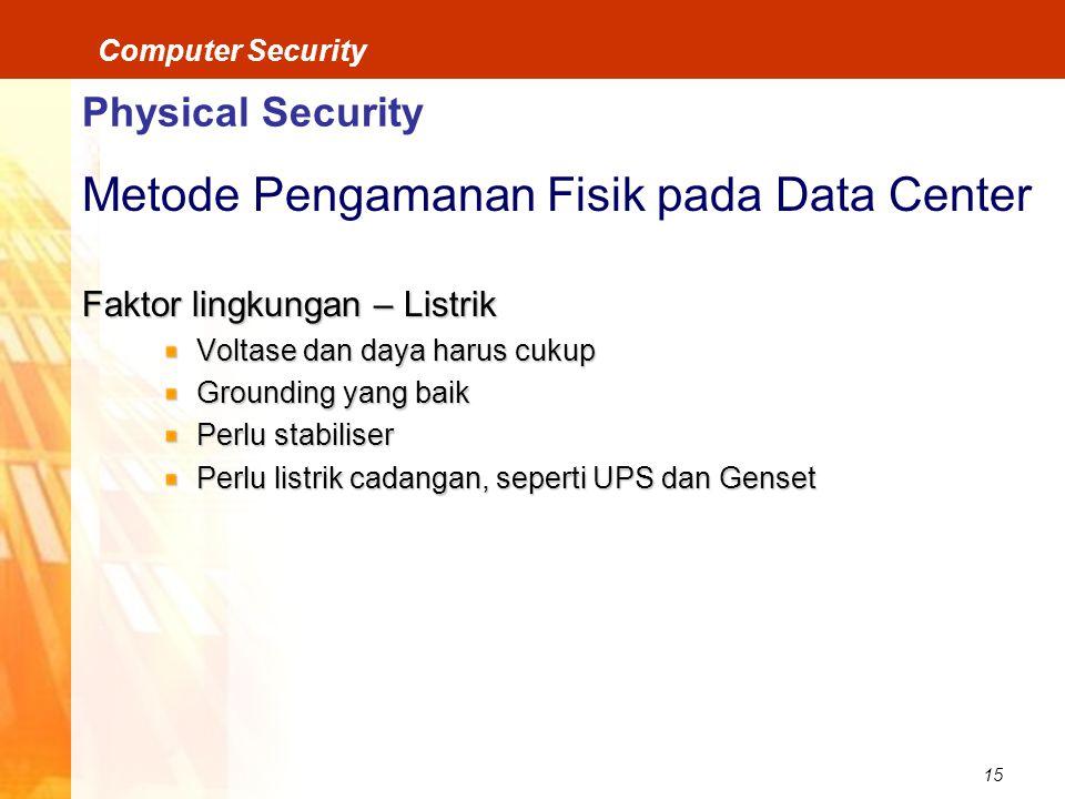 15 Computer Security Physical Security Metode Pengamanan Fisik pada Data Center Faktor lingkungan – Listrik Voltase dan daya harus cukup Grounding yang baik Perlu stabiliser Perlu listrik cadangan, seperti UPS dan Genset