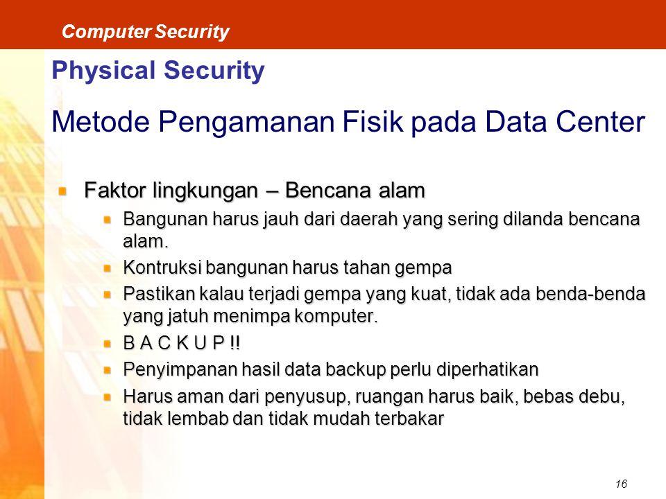16 Computer Security Physical Security Metode Pengamanan Fisik pada Data Center Faktor lingkungan – Bencana alam Bangunan harus jauh dari daerah yang sering dilanda bencana alam.