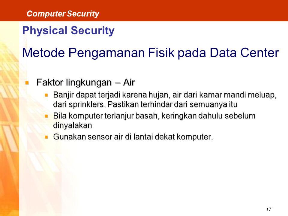 17 Computer Security Physical Security Metode Pengamanan Fisik pada Data Center Faktor lingkungan – Air Banjir dapat terjadi karena hujan, air dari kamar mandi meluap, dari sprinklers.
