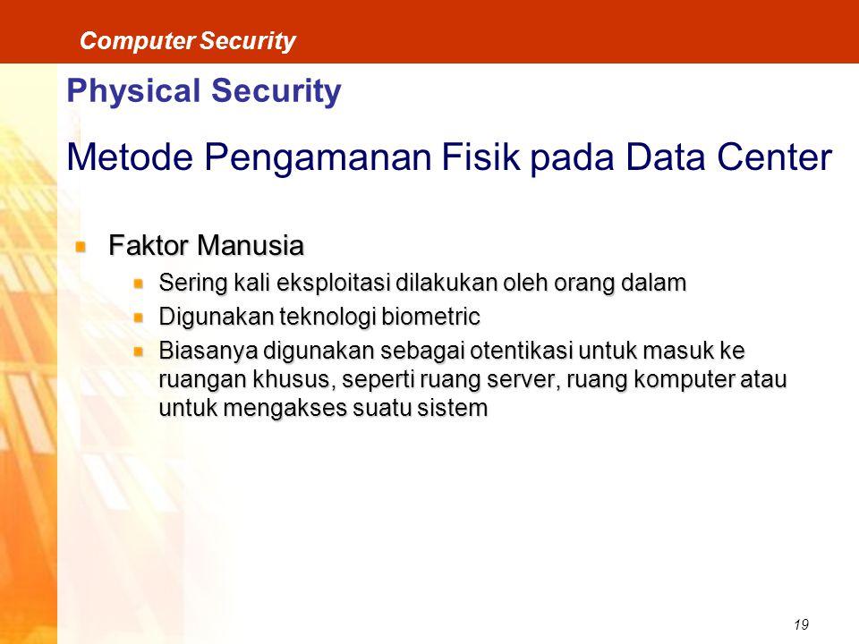19 Computer Security Physical Security Metode Pengamanan Fisik pada Data Center Faktor Manusia Sering kali eksploitasi dilakukan oleh orang dalam Digunakan teknologi biometric Biasanya digunakan sebagai otentikasi untuk masuk ke ruangan khusus, seperti ruang server, ruang komputer atau untuk mengakses suatu sistem