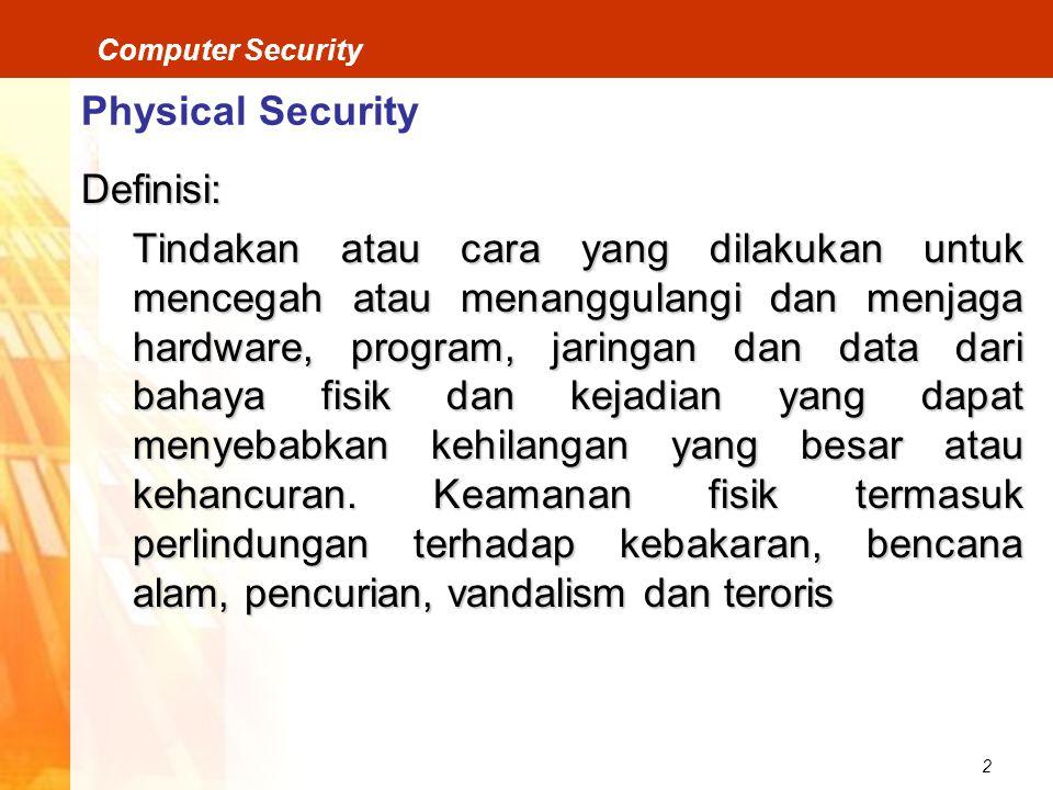 2 Computer Security Physical Security Definisi: Tindakan atau cara yang dilakukan untuk mencegah atau menanggulangi dan menjaga hardware, program, jaringan dan data dari bahaya fisik dan kejadian yang dapat menyebabkan kehilangan yang besar atau kehancuran.