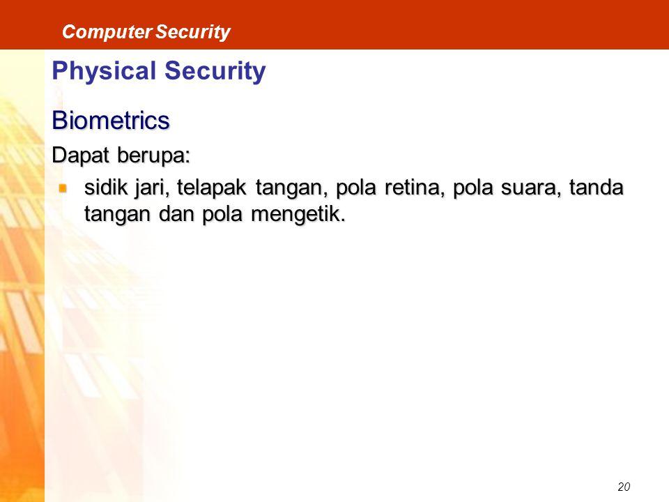 20 Computer Security Physical Security Biometrics Dapat berupa: sidik jari, telapak tangan, pola retina, pola suara, tanda tangan dan pola mengetik.