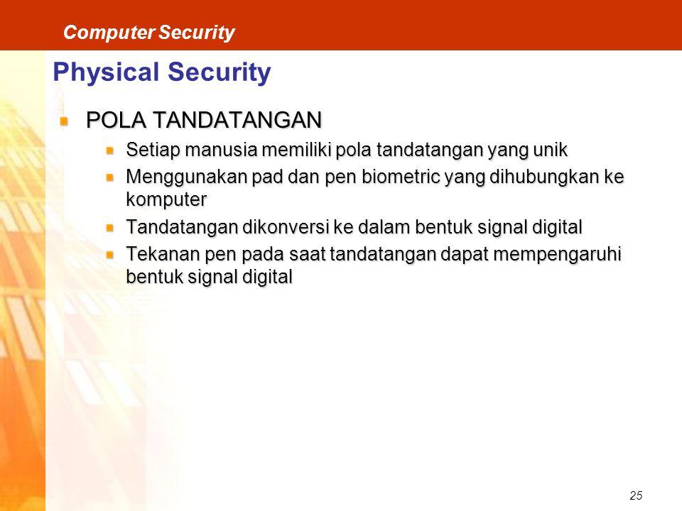 25 Computer Security Physical Security POLA TANDATANGAN Setiap manusia memiliki pola tandatangan yang unik Menggunakan pad dan pen biometric yang dihubungkan ke komputer Tandatangan dikonversi ke dalam bentuk signal digital Tekanan pen pada saat tandatangan dapat mempengaruhi bentuk signal digital
