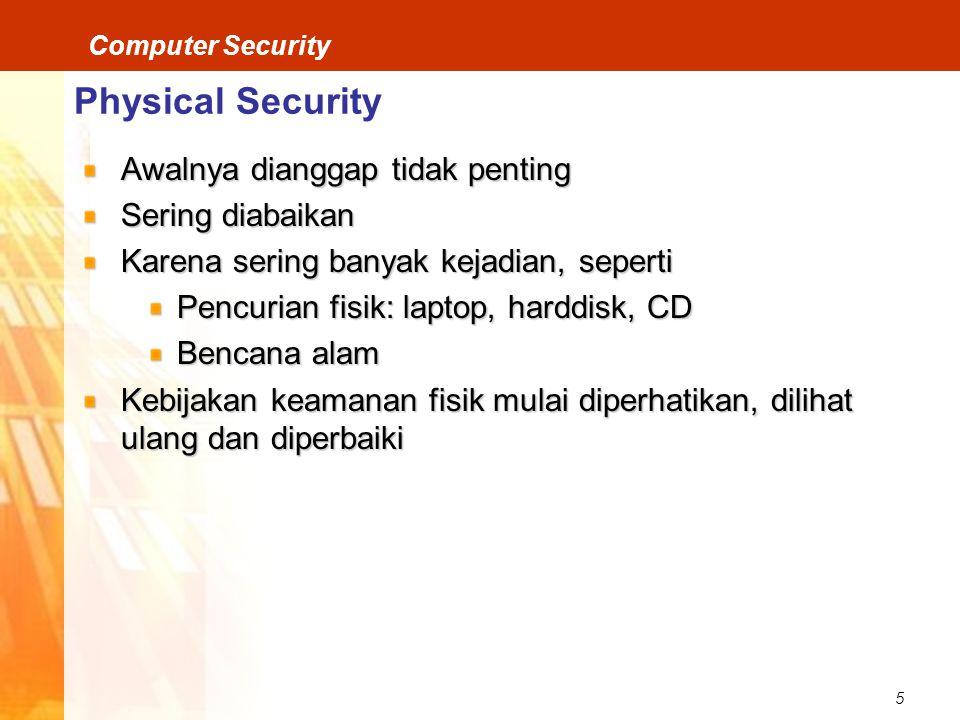 5 Computer Security Physical Security Awalnya dianggap tidak penting Sering diabaikan Karena sering banyak kejadian, seperti Pencurian fisik: laptop, harddisk, CD Bencana alam Kebijakan keamanan fisik mulai diperhatikan, dilihat ulang dan diperbaiki