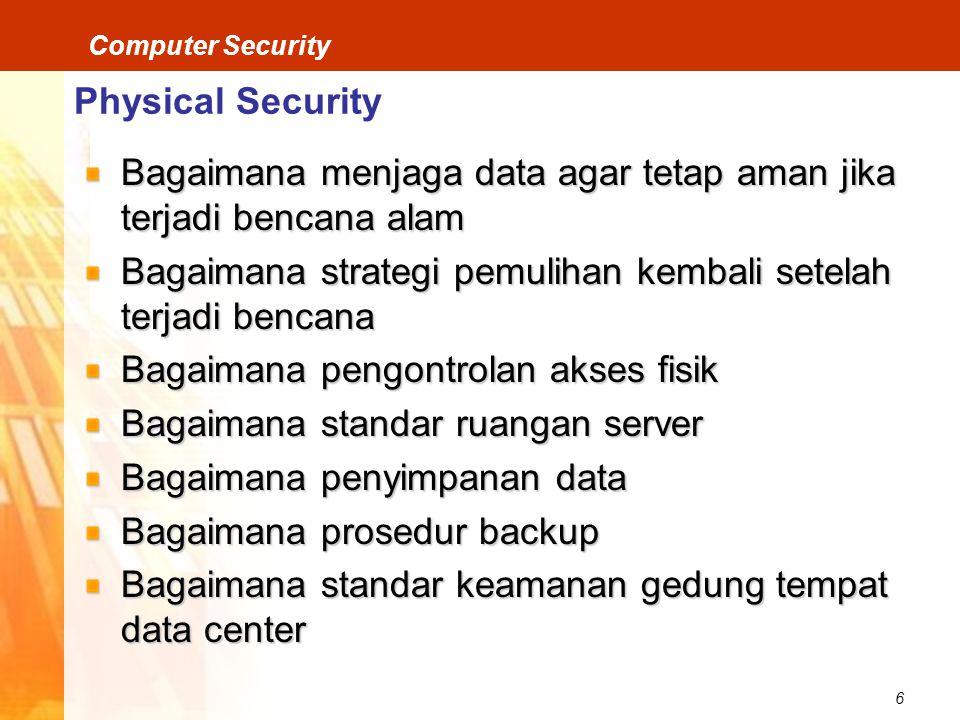 6 Computer Security Physical Security Bagaimana menjaga data agar tetap aman jika terjadi bencana alam Bagaimana strategi pemulihan kembali setelah terjadi bencana Bagaimana pengontrolan akses fisik Bagaimana standar ruangan server Bagaimana penyimpanan data Bagaimana prosedur backup Bagaimana standar keamanan gedung tempat data center
