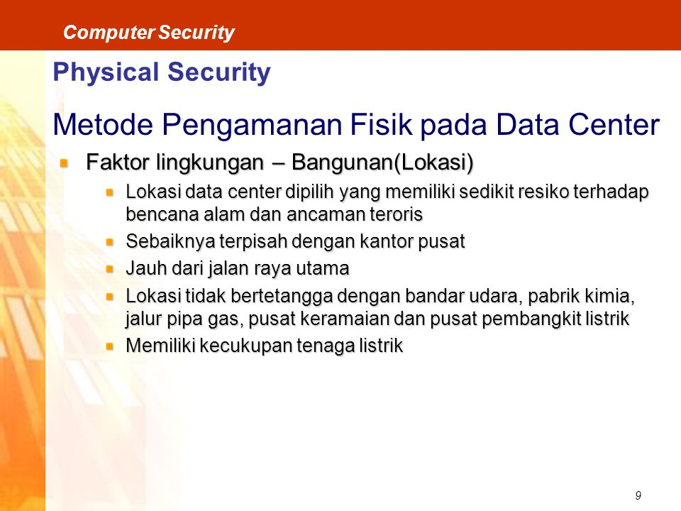 9 Computer Security Physical Security Metode Pengamanan Fisik pada Data Center Faktor lingkungan – Bangunan(Lokasi) Lokasi data center dipilih yang me