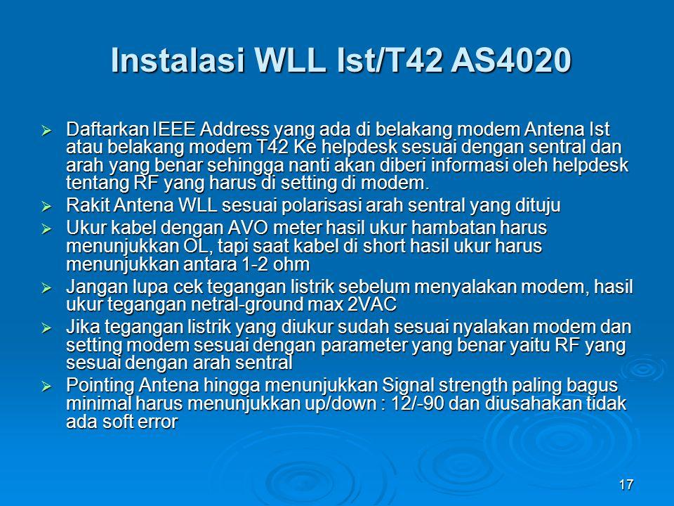 17 Instalasi WLL Ist/T42 AS4020  Daftarkan IEEE Address yang ada di belakang modem Antena Ist atau belakang modem T42 Ke helpdesk sesuai dengan sentr