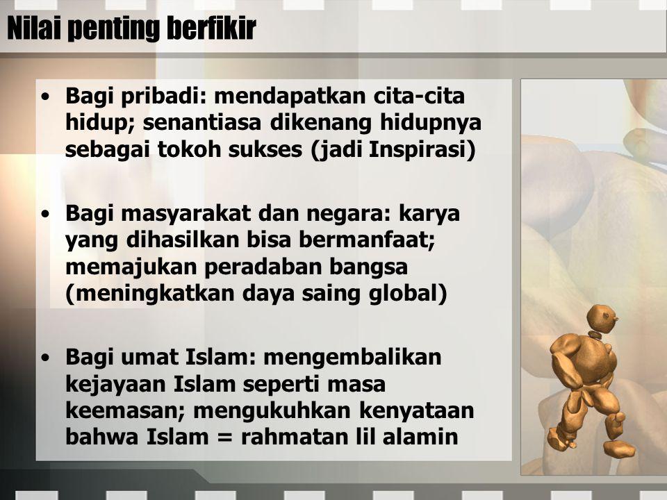 Nilai penting berfikir Bagi pribadi: mendapatkan cita-cita hidup; senantiasa dikenang hidupnya sebagai tokoh sukses (jadi Inspirasi) Bagi masyarakat dan negara: karya yang dihasilkan bisa bermanfaat; memajukan peradaban bangsa (meningkatkan daya saing global) Bagi umat Islam: mengembalikan kejayaan Islam seperti masa keemasan; mengukuhkan kenyataan bahwa Islam = rahmatan lil alamin