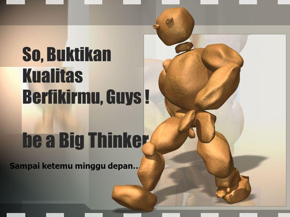 So, Buktikan Kualitas Berfikirmu, Guys ! be a Big Thinker Sampai ketemu minggu depan…