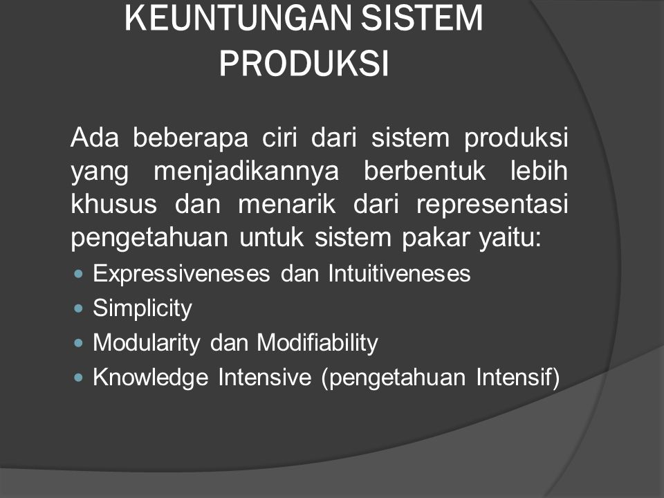 KEUNTUNGAN SISTEM PRODUKSI Ada beberapa ciri dari sistem produksi yang menjadikannya berbentuk lebih khusus dan menarik dari representasi pengetahuan untuk sistem pakar yaitu: Expressiveneses dan Intuitiveneses Simplicity Modularity dan Modifiability Knowledge Intensive (pengetahuan Intensif)