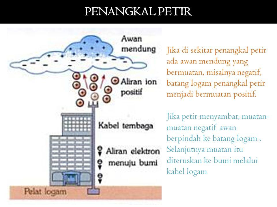 Jika di sekitar penangkal petir ada awan mendung yang bermuatan, misalnya negatif, batang logam penangkal petir menjadi bermuatan positif. Jika petir