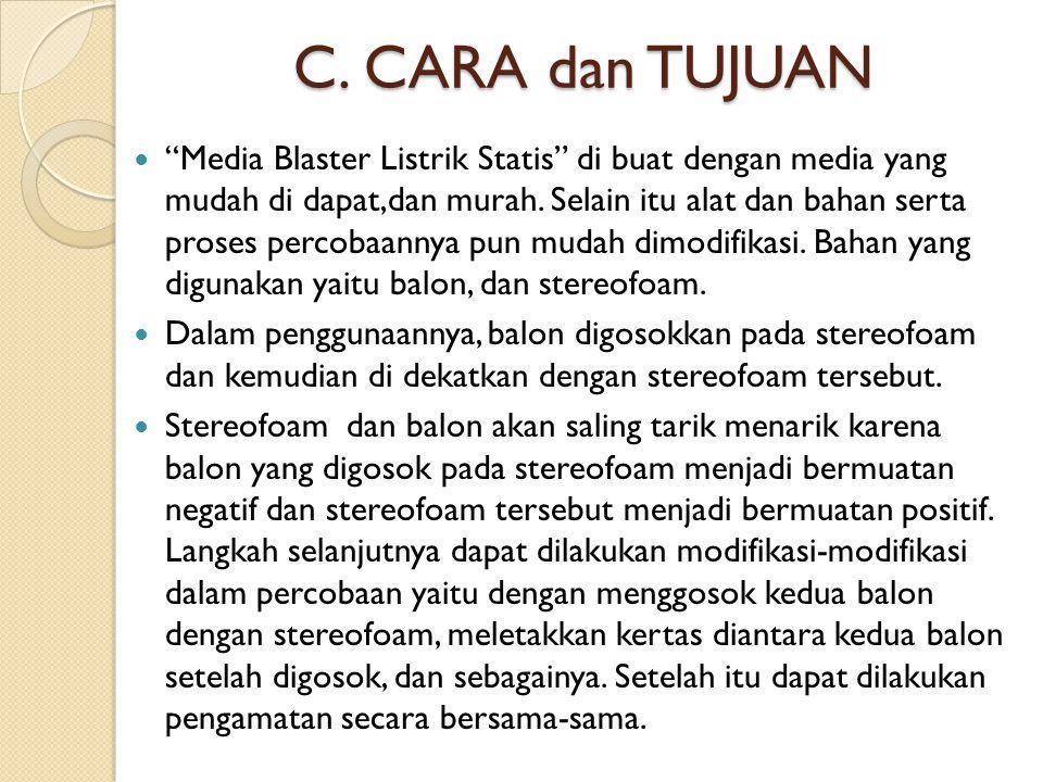 """C. CARA dan TUJUAN """"Media Blaster Listrik Statis"""" di buat dengan media yang mudah di dapat,dan murah. Selain itu alat dan bahan serta proses percobaan"""